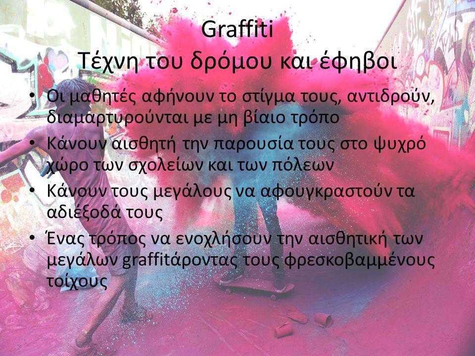 Graffiti Τέχνη του δρόμου και έφηβοι Οι μαθητές αφήνουν το στίγμα τους, αντιδρούν, διαμαρτυρούνται με μη βίαιο τρόπο Κάνουν αισθητή την παρουσία τους στο ψυχρό χώρο των σχολείων και των πόλεων Κάνουν τους μεγάλους να αφουγκραστούν τα αδιέξοδά τους Ένας τρόπος να ενοχλήσουν την αισθητική των μεγάλων graffitάροντας τους φρεσκοβαμμένους τοίχους