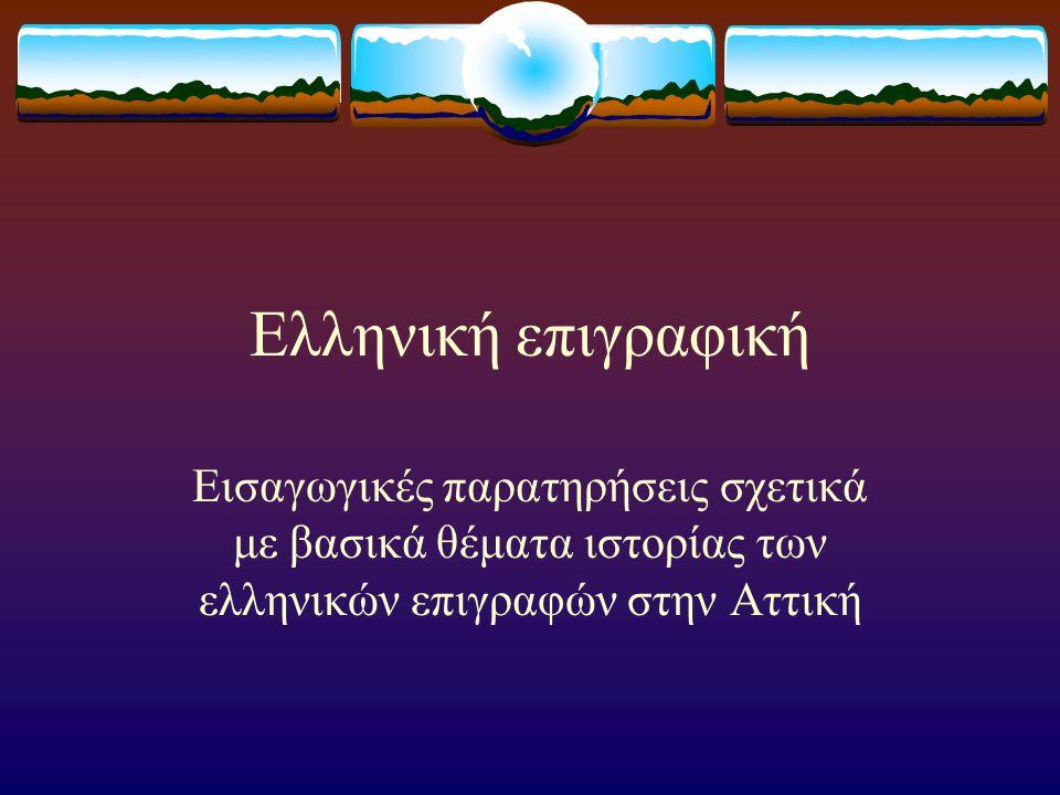 Ελληνική επιγραφική Εισαγωγικές παρατηρήσεις σχετικά με βασικά θέματα ιστορίας των ελληνικών επιγραφών στην Αττική