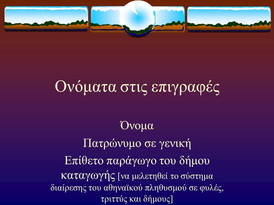 Ονόματα στις επιγραφές Όνομα Πατρώνυμο σε γενική Επίθετο παράγωγο του δήμου καταγωγής [να μελετηθεί το σύστημα διαίρεσης του αθηναϊκού πληθυσμού σε φυλές, τριττύς και δήμους]