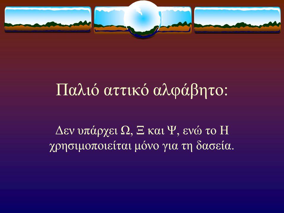 Παλιό αττικό αλφάβητο: Δεν υπάρχει Ω, Ξ και Ψ, ενώ το Η χρησιμοποιείται μόνο για τη δασεία.