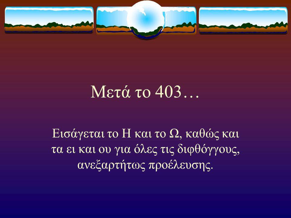 Μετά το 403… Εισάγεται το Η και το Ω, καθώς και τα ει και ου για όλες τις διφθόγγους, ανεξαρτήτως προέλευσης.