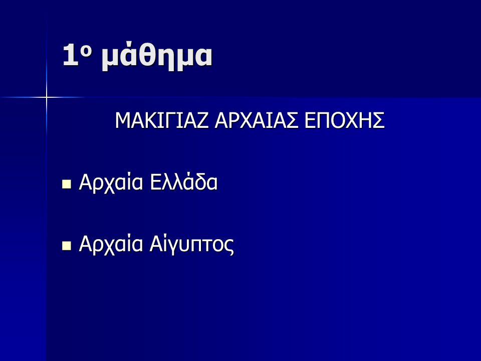 1 ο μάθημα ΜΑΚΙΓΙΑΖ ΑΡΧΑΙΑΣ ΕΠΟΧΗΣ ΜΑΚΙΓΙΑΖ ΑΡΧΑΙΑΣ ΕΠΟΧΗΣ Αρχαία Ελλάδα Αρχαία Ελλάδα Αρχαία Αίγυπτος Αρχαία Αίγυπτος