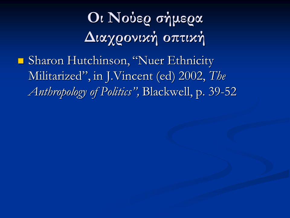 """Οι Νούερ σήμερα Διαχρονική οπτική Sharon Hutchinson, """"Nuer Ethnicity Militarized"""", in J.Vincent (ed) 2002, The Anthropology of Politics"""", Blackwell, p"""