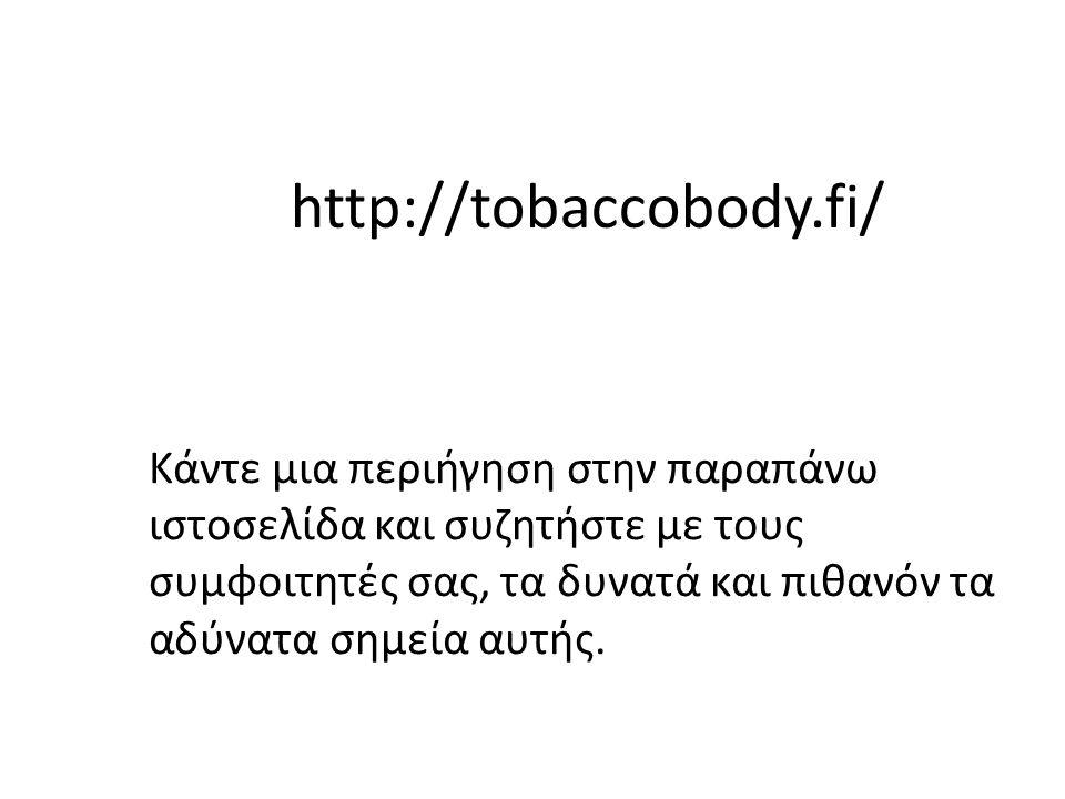 http://tobaccobody.fi/ Κάντε μια περιήγηση στην παραπάνω ιστοσελίδα και συζητήστε με τους συμφοιτητές σας, τα δυνατά και πιθανόν τα αδύνατα σημεία αυτ