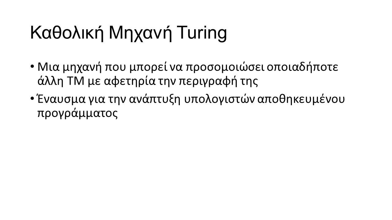 Καθολική Μηχανή Turing Μια μηχανή που μπορεί να προσομοιώσει οποιαδήποτε άλλη ΤΜ με αφετηρία την περιγραφή της Έναυσμα για την ανάπτυξη υπολογιστών απ
