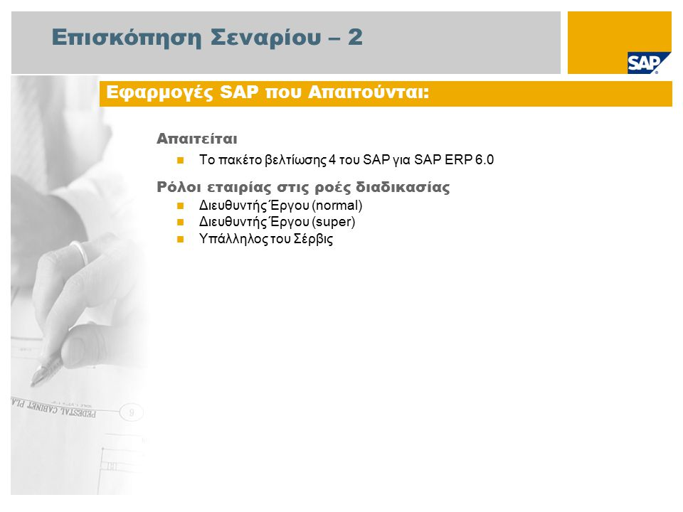 Επισκόπηση Σεναρίου – 2 Απαιτείται Το πακέτο βελτίωσης 4 του SAP για SAP ERP 6.0 Ρόλοι εταιρίας στις ροές διαδικασίας Διευθυντής Έργου (normal) Διευθυντής Έργου (super) Υπάλληλος του Σέρβις Εφαρμογές SAP που Απαιτούνται: