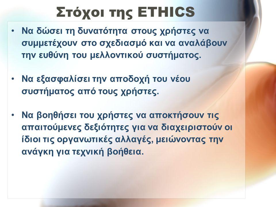 Στόχοι της ETHICS Να δώσει τη δυνατότητα στους χρήστες να συμμετέχουν στο σχεδιασμό και να αναλάβουν την ευθύνη του μελλοντικού συστήματος.