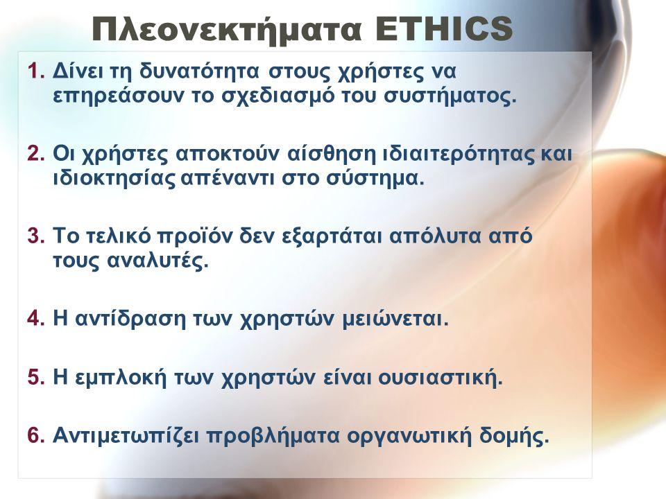Πλεονεκτήματα ETHICS 1.Δίνει τη δυνατότητα στους χρήστες να επηρεάσουν το σχεδιασμό του συστήματος.