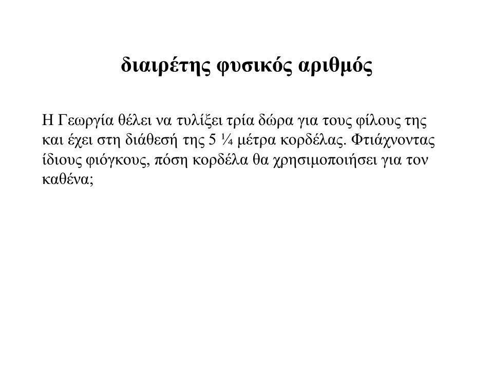 διαιρέτης φυσικός αριθμός Η Γεωργία θέλει να τυλίξει τρία δώρα για τους φίλους της και έχει στη διάθεσή της 5 ¼ μέτρα κορδέλας.