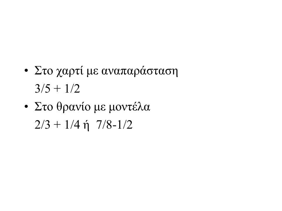Στο χαρτί με αναπαράσταση 3/5 + 1/2 Στο θρανίο με μοντέλα 2/3 + 1/4 ή 7/8-1/2