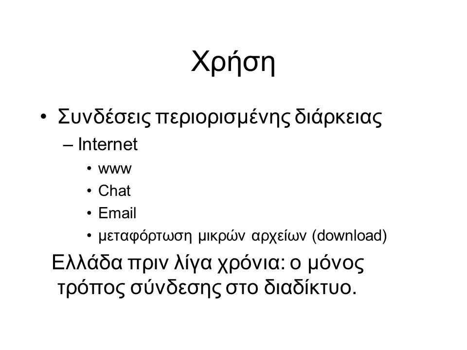 Χρήση Συνδέσεις περιορισμένης διάρκειας –Internet www Chat Email μεταφόρτωση μικρών αρχείων (download) Ελλάδα πριν λίγα χρόνια: ο μόνος τρόπος σύνδεσης στο διαδίκτυο.