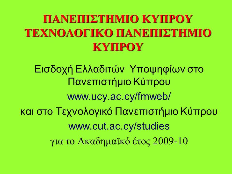 ΠΑΝΕΠΙΣΤΗΜΙΟ ΚΥΠΡΟΥ ΤΕΧΝΟΛΟΓΙΚΟ ΠΑΝΕΠΙΣΤΗΜΙΟ ΚΥΠΡΟΥ Εισδοχή Ελλαδιτών Υποψηφίων στο Πανεπιστήμιο Κύπρου www.ucy.ac.cy/fmweb/ και στο Τεχνολογικό Πανεπιστήμιο Κύπρου www.cut.ac.cy/studies για το Ακαδημαϊκό έτος 2009-10