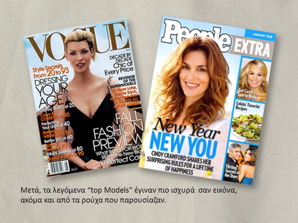 Μετά, τα λεγόμενα top Models έγιναν πιο ισχυρά σαν εικόνα, ακόμα και από τα ρούχα που παρουσίαζαν.