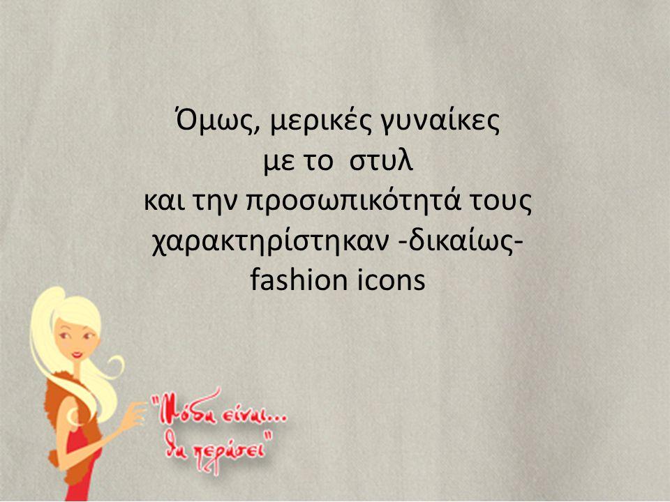 Όμως, μερικές γυναίκες με το στυλ και την προσωπικότητά τους χαρακτηρίστηκαν -δικαίως- fashion icons