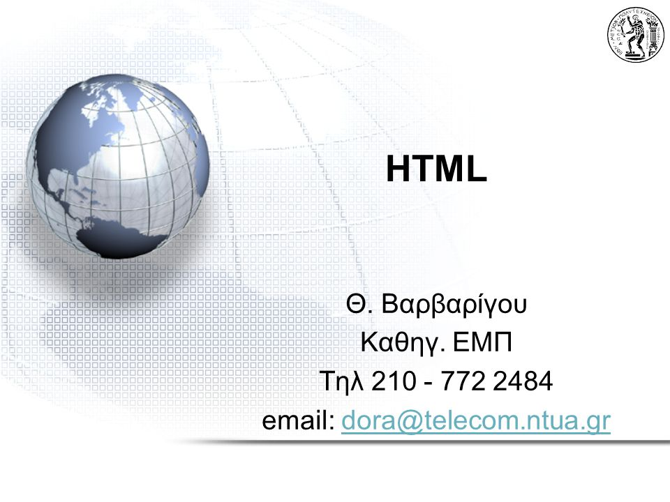 HTML HyperText Markup Language –Markup: Ενσωματωμένοι «κωδικοί» στα αρχεία/σελίδες Οι κωδικοί ονομάζονται «tags» και: –Περιγράφουν τη δομή των αρχείων/σελίδων –Περιέχουν οδηγίες για την επεξεργασία των αρχείων/σελίδων από τους browser –Hypertext: Σύνδεσμοι σε άλλα έγγραφα/τοποθεσίες Κύρια γλώσσα παρουσίασης στο WWW HTML 4.01Τελευταίο Specification: HTML 4.01 –World Wide Web Consortium (W3C) - http://www.w3.orghttp://www.w3.org HTML 5 –Αναπτύσσεται το HTML 5 αλλά δεν είναι ακόμα standard.