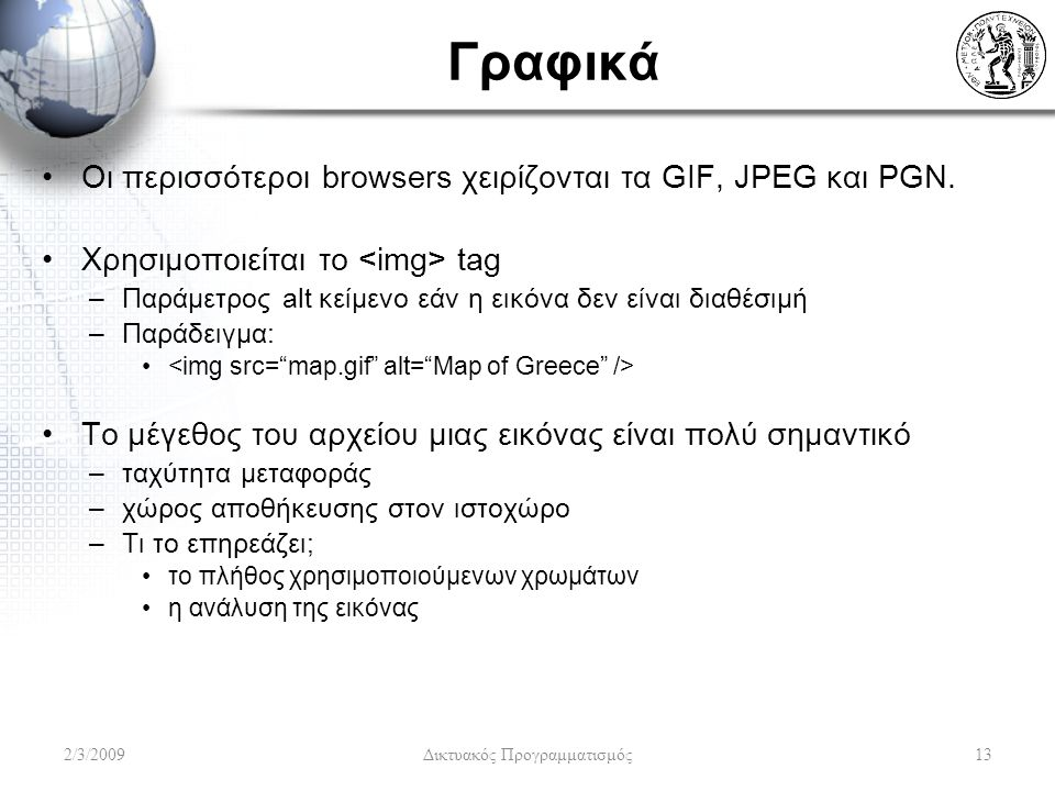 Γραφικά Οι περισσότεροι browsers χειρίζονται τα GIF, JPEG και PGN. Χρησιμοποιείται το tag –Παράμετρος alt κείμενο εάν η εικόνα δεν είναι διαθέσιμή –Πα