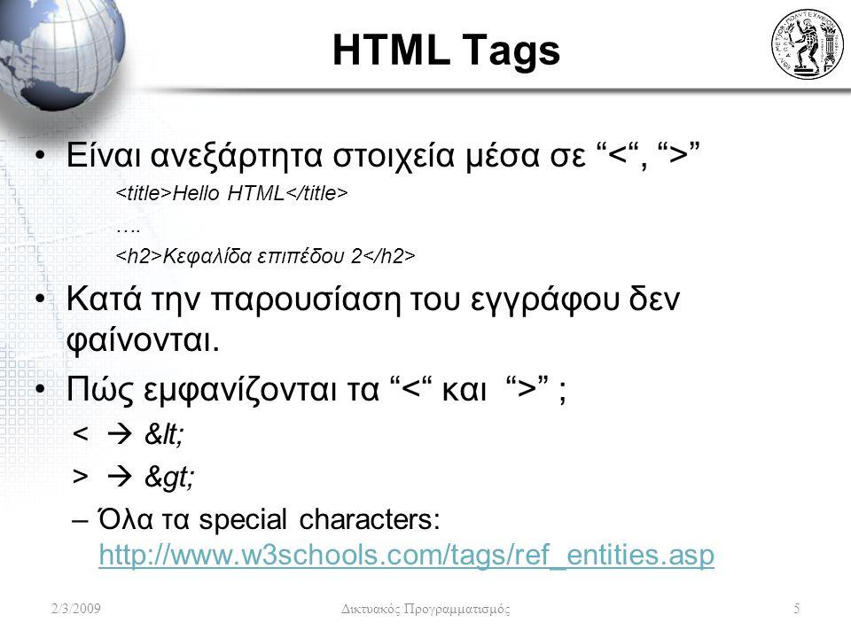Φόρμες (2) Το tag form οριοθετεί την αρχή της φόρμας –Ορίζει το script ή το URL στο οποίο αποστέλλονται τα εισαχθέντα δεδομένα και την μέθοδο μετάδοσης τους –Δύο βασικά attributes: Το action attribute δείχνει την URL που θα τα λάβει Το method attribute έχει δύο δυνατές τιμές: –post στέλνει όλη την πληροφορία χωριστά από την URL –get συνδέει την πληροφορία στο τέλος της URL –Ενδείκνυται η χρήση της πρώτης μεθόδου επειδή τα URLs έχουν συγκεκριμένο μήκος που δεν μπορούν να υπερβούν Παράδειγμα...