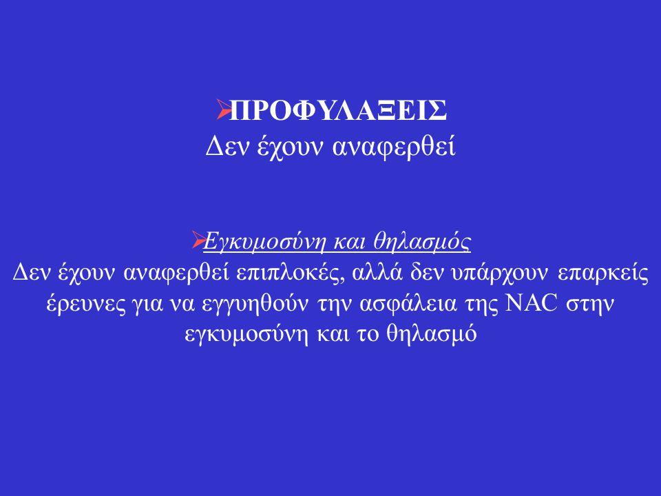 ΑΝΕΠΙΘΥΜΗΤΕΣ ΕΝΕΡΓΕΙΕΣ Δεν έχουν καταγραφεί ανεπιθύμητες ενέργειες, όμως δεν έχουν διεξαχθεί μακροπρόθεσμες μελέτες όσον αφορά στην ασφάλεια της NAC Χρησιμοποιείται από το 1970 με περιορισμένες ανεπιθύμητες ενέργειες, όπως ήπιες γαστρεντερικές διαταραχές και δερματικό εξάνθημα Αυτές οι ανεπιθύμητες ενέργειες έχουν παρατηρηθεί μετά την από του στόματος χορήγηση μεγάλων δόσεων για την αντιμετώπιση της δηλητηρίασης από παρακεταμόλη ΑΛΛΗΛΕΠΙΔΡΑΣΕΙΣ Δεν έχουν αναφερθεί.