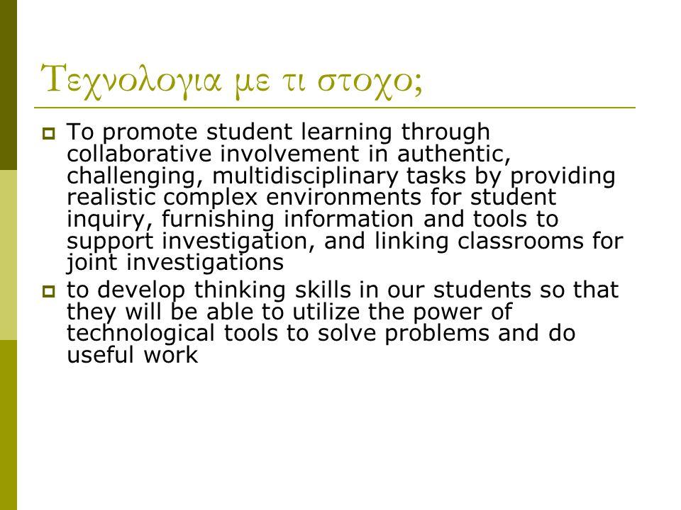 Τεχνολογια με τι στοχο;  To promote student learning through collaborative involvement in authentic, challenging, multidisciplinary tasks by providin