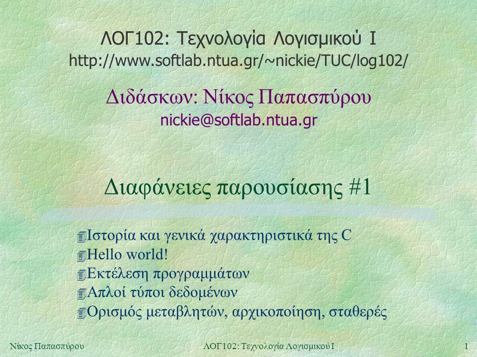ΛΟΓ102: Τεχνολογία Λογισμικού Ι nickie@softlab.ntua.gr Διδάσκων: Νίκος Παπασπύρου http://www.softlab.ntua.gr/~nickie/TUC/log102/ 1Νίκος ΠαπασπύρουΛΟΓ102: Τεχνολογία Λογισμικού Ι Διαφάνειες παρουσίασης #1 4 Ιστορία και γενικά χαρακτηριστικά της C 4 Hello world.