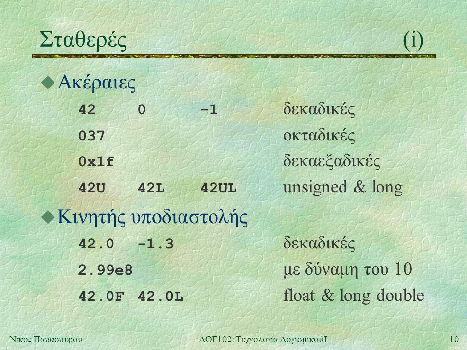 11Νίκος ΠαπασπύρουΛΟΓ102: Τεχνολογία Λογισμικού Ι Σταθερές(ii) u Χαρακτήρα a 0 $ u Ειδικοί χαρακτήρες \n αλλαγή γραμμής \ απόστροφος \\ χαρακτήρας \ (backslash) \t αλλαγή στήλης (tab) \ εισαγωγικό \0 χαρακτήρας με ASCII = 0 (null) \037 » με ASCII = 37 (οκταδικό) \0x1f » με ASCII = 1f (δεκαεξαδικό)