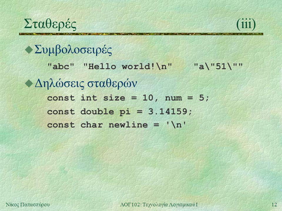 12Νίκος ΠαπασπύρουΛΟΓ102: Τεχνολογία Λογισμικού Ι Σταθερές(iii) u Συμβολοσειρές abc Hello world!\n a\ 51\ u Δηλώσεις σταθερών const int size = 10, num = 5; const double pi = 3.14159; const char newline = \n