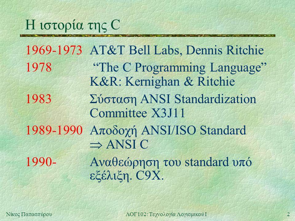 2Νίκος ΠαπασπύρουΛΟΓ102: Τεχνολογία Λογισμικού Ι Η ιστορία της C 1969-1973AT&T Bell Labs, Dennis Ritchie 1978 The C Programming Language K&R: Kernighan & Ritchie 1983Σύσταση ANSI Standardization Committee X3J11 1989-1990Αποδοχή ANSI/ISO Standard  ANSI C 1990-Αναθεώρηση του standard υπό εξέλιξη.