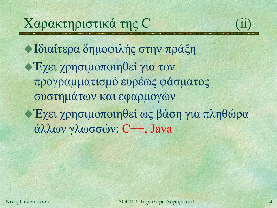 4Νίκος ΠαπασπύρουΛΟΓ102: Τεχνολογία Λογισμικού Ι Χαρακτηριστικά της C(ii) u Ιδιαίτερα δημοφιλής στην πράξη u Έχει χρησιμοποιηθεί για τον προγραμματισμό ευρέως φάσματος συστημάτων και εφαρμογών u Έχει χρησιμοποιηθεί ως βάση για πληθώρα άλλων γλωσσών: C++, Java