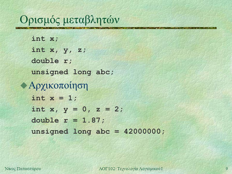 9Νίκος ΠαπασπύρουΛΟΓ102: Τεχνολογία Λογισμικού Ι Ορισμός μεταβλητών int x; int x, y, z; double r; unsigned long abc;  Αρχικοποίηση int x = 1; int x, y = 0, z = 2; double r = 1.87; unsigned long abc = 42000000;