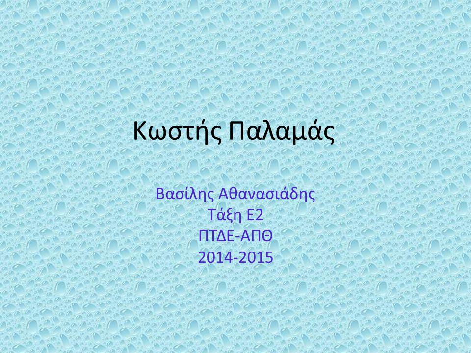Κωστής Παλαμάς Βασίλης Αθανασιάδης Τάξη Ε2 ΠΤΔΕ-ΑΠΘ 2014-2015