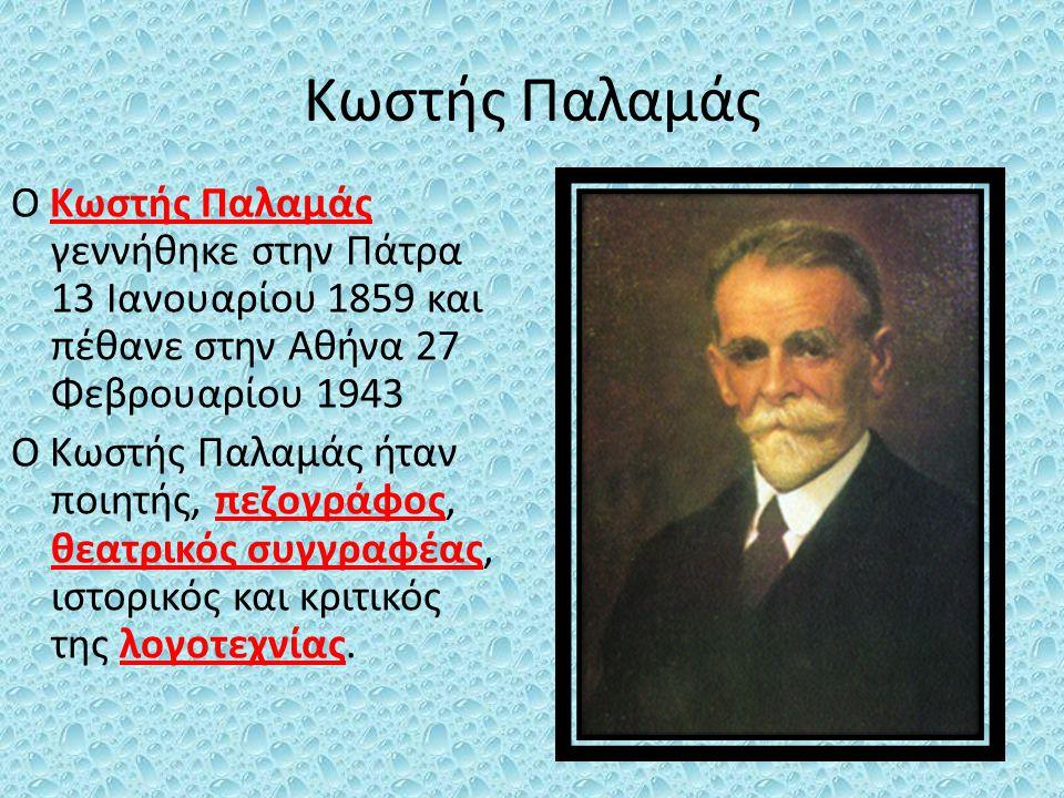 Κωστής Παλαμάς Ο Κωστής Παλαμάς γεννήθηκε στην Πάτρα 13 Ιανουαρίου 1859 και πέθανε στην Αθήνα 27 Φεβρουαρίου 1943 Ο Κωστής Παλαμάς ήταν ποιητής, πεζογ