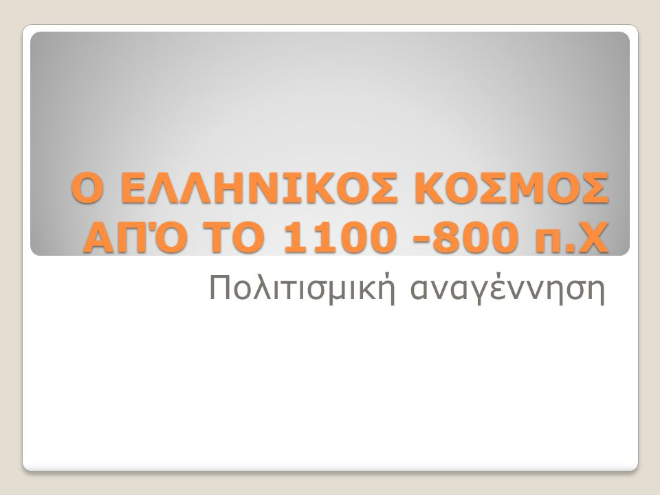 Ο ΕΛΛΗΝΙΚΟΣ ΚΟΣΜΟΣ ΑΠΌ ΤΟ 1100 -800 π.Χ Πολιτισμική αναγέννηση