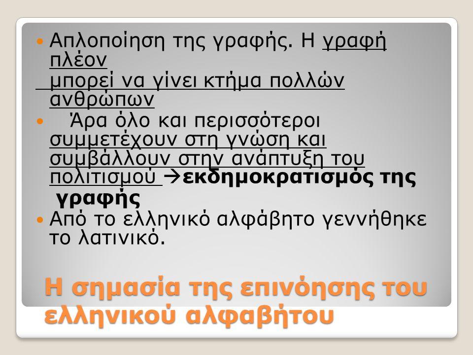 Η σημασία της επινόησης του ελληνικού αλφαβήτου Απλοποίηση της γραφής. Η γραφή πλέον μπορεί να γίνει κτήμα πολλών ανθρώπων Άρα όλο και περισσότεροι συ