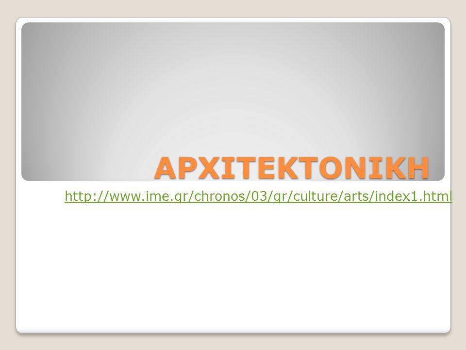 ΑΡΧΙΤΕΚΤΟΝΙΚΗ http://www.ime.gr/chronos/03/gr/culture/arts/index1.html