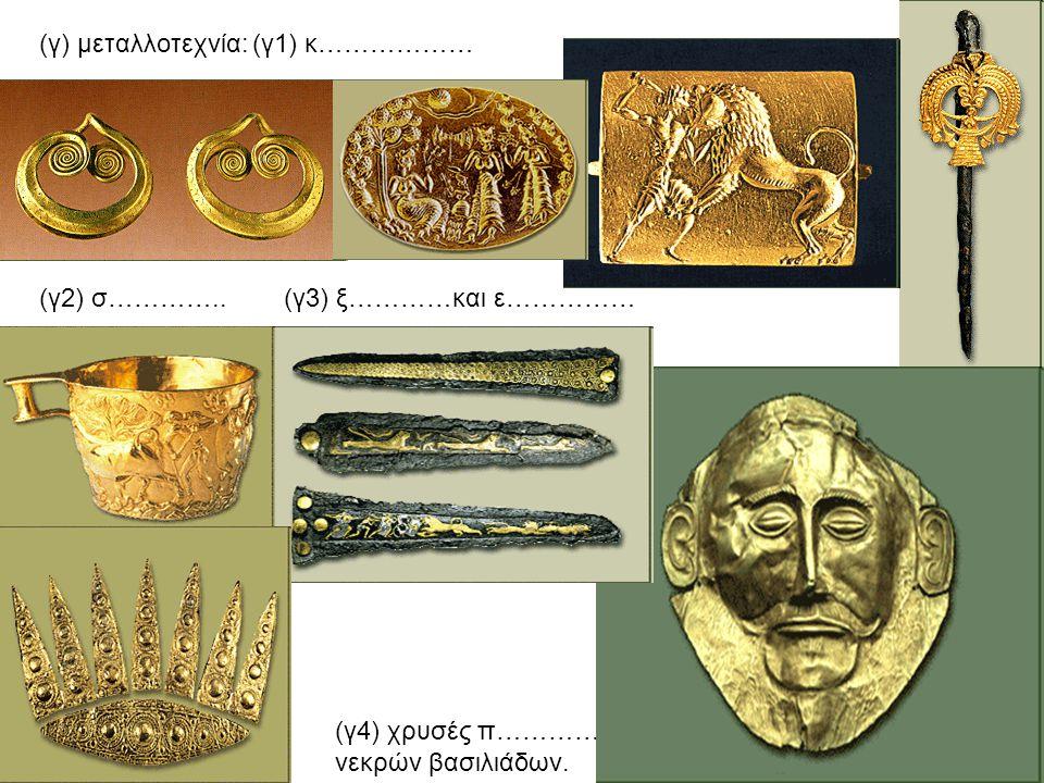 (γ) μεταλλοτεχνία: (γ1) κ……………… (γ2) σ………….. (γ3) ξ…………και ε…………… (γ4) χρυσές π…………………. νεκρών βασιλιάδων.