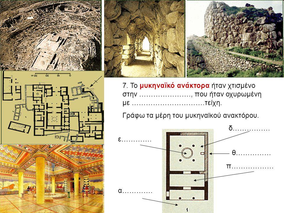7. Το μυκηναϊκό ανάκτορα ήταν χτισμένο στην …………………., που ήταν οχυρωμένη με ………………………….τείχη. Γράφω τα μέρη του μυκηναϊκού ανακτόρου. α…………. π……………… δ