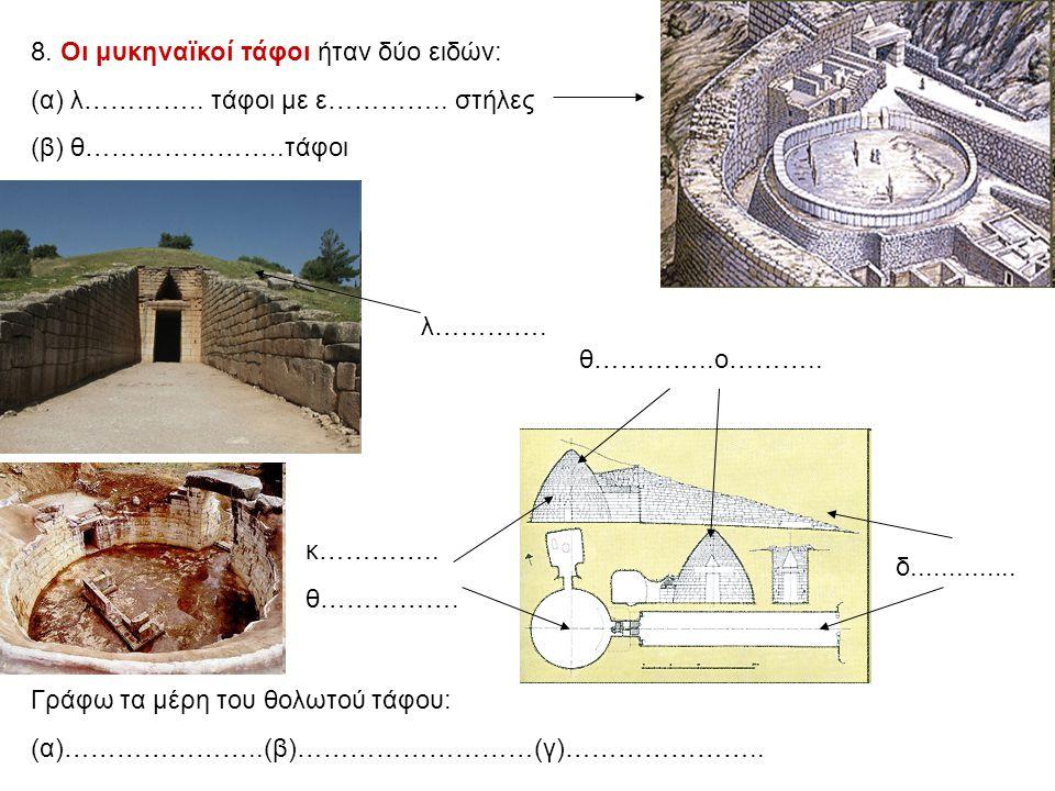 8. Οι μυκηναϊκοί τάφοι ήταν δύο ειδών: (α) λ………….. τάφοι με ε………….. στήλες (β) θ…………………..τάφοι δ.............. κ………….. θ……………. θ…………..ο……….. λ…………. Γρ