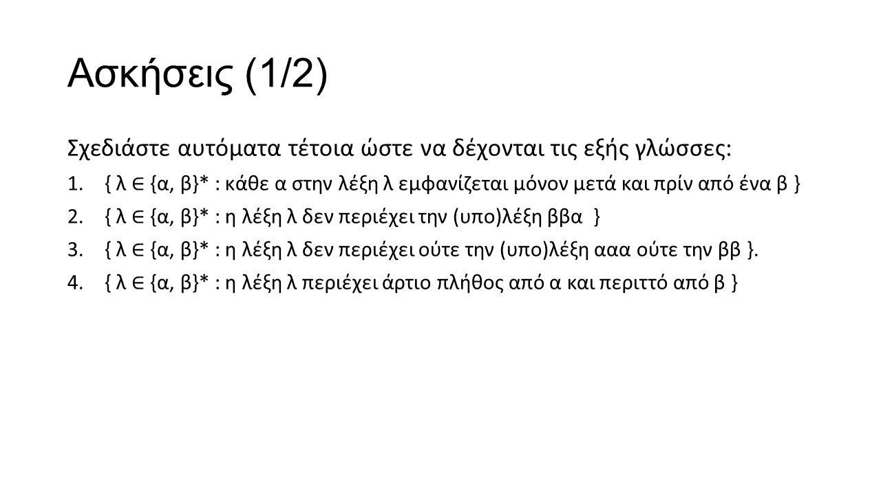Ασκήσεις (1/2) Σχεδιάστε αυτόματα τέτοια ώστε να δέχονται τις εξής γλώσσες: 1.{ λ ∈ {α, β}* : κάθε α στην λέξη λ εμφανίζεται μόνον μετά και πρίν από ένα β } 2.{ λ ∈ {α, β}* : η λέξη λ δεν περιέχει την (υπο)λέξη ββα } 3.{ λ ∈ {α, β}* : η λέξη λ δεν περιέχει ούτε την (υπο)λέξη ααα ούτε την ββ }.