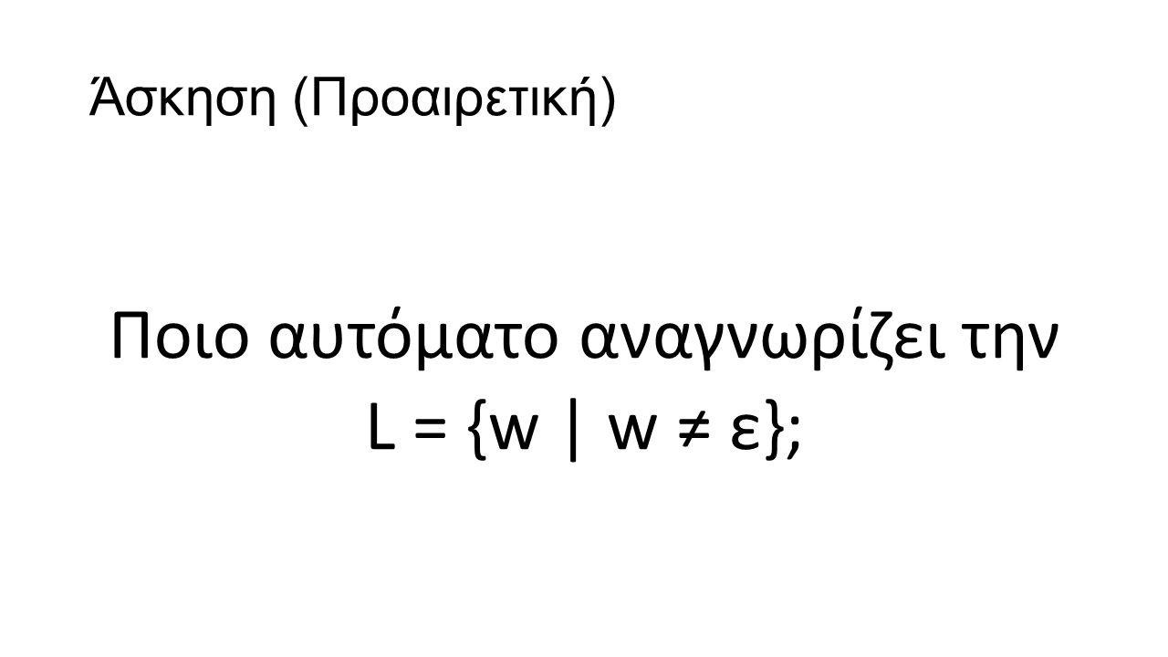 Άσκηση (Προαιρετική) Ποιο αυτόματο αναγνωρίζει την L = {w | w ≠ ε};
