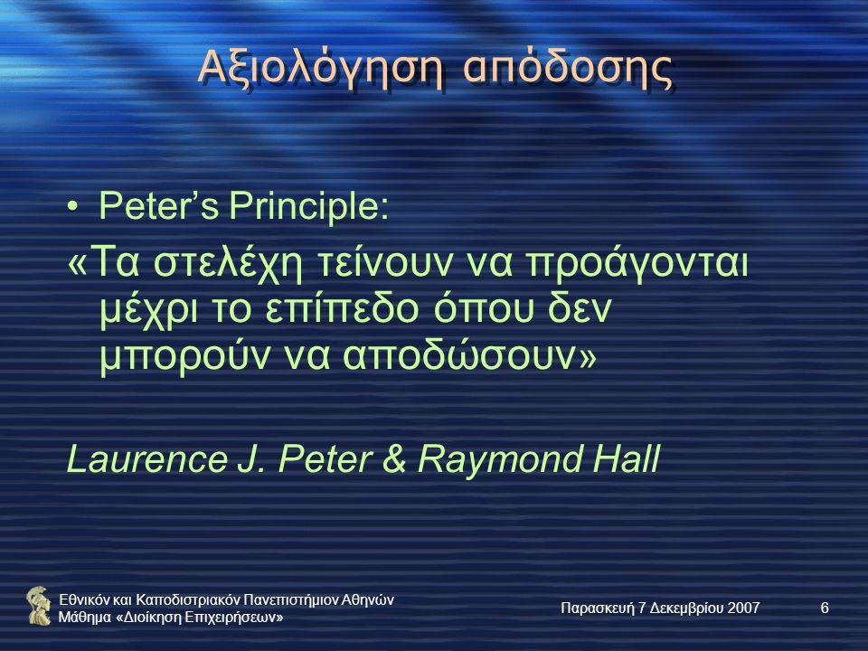 Εθνικόν και Καποδιστριακόν Πανεπιστήμιον Αθηνών Μάθημα «Διοίκηση Επιχειρήσεων» Παρασκευή 7 Δεκεμβρίου 20076 Αξιολόγηση απόδοσης Peter's Principle: «Τα στελέχη τείνουν να προάγονται μέχρι το επίπεδο όπου δεν μπορούν να αποδώσουν » Laurence J.