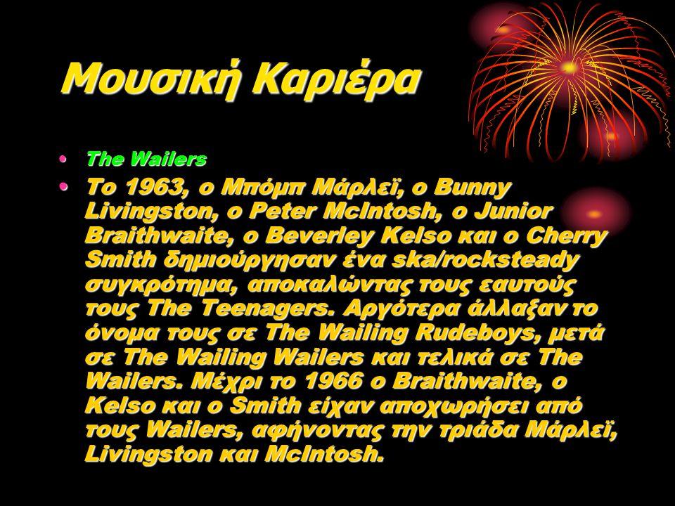 Μουσική Καριέρα The WailersThe Wailers Το 1963, ο Μπόμπ Μάρλεϊ, ο Bunny Livingston, ο Peter McIntosh, ο Junior Braithwaite, ο Beverley Kelso και ο Cherry Smith δημιούργησαν ένα ska/rocksteady συγκρότημα, αποκαλώντας τους εαυτούς τους The Teenagers.