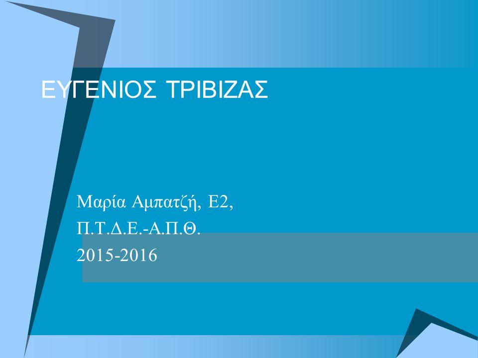 ΕΥΓΕΝΙΟΣ ΤΡΙΒΙΖΑΣ Μαρία Αμπατζή, Ε2, Π.Τ.Δ.Ε.-Α.Π.Θ. 2015-2016