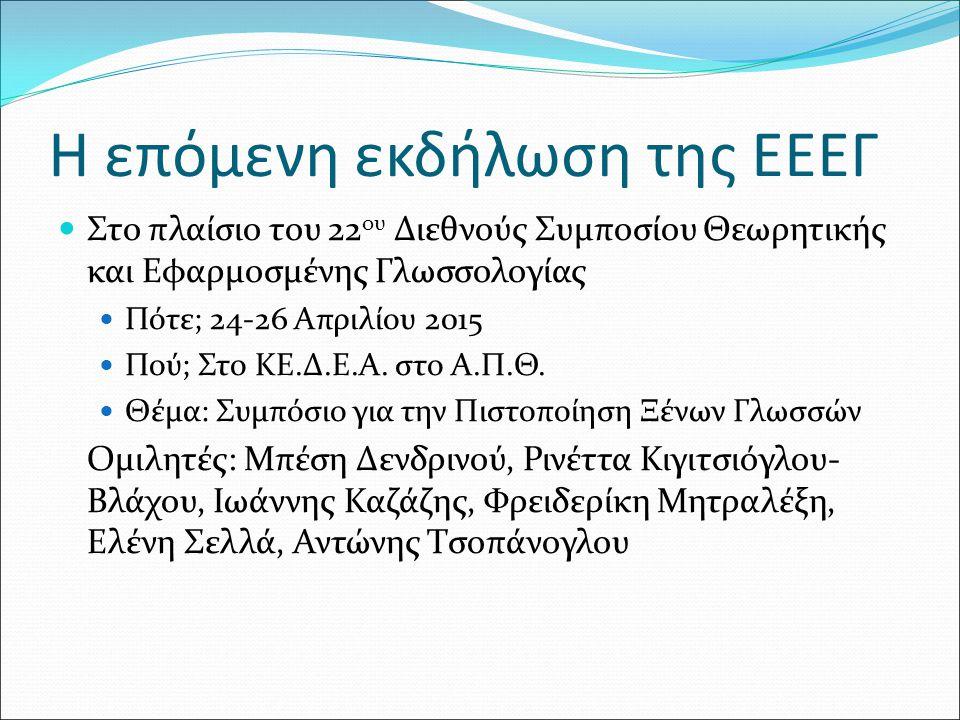 Η επόμενη εκδήλωση της ΕΕΕΓ Στο πλαίσιο του 22 ου Διεθνούς Συμποσίου Θεωρητικής και Εφαρμοσμένης Γλωσσολογίας Πότε; 24-26 Απριλίου 2015 Πού; Στο ΚΕ.Δ.