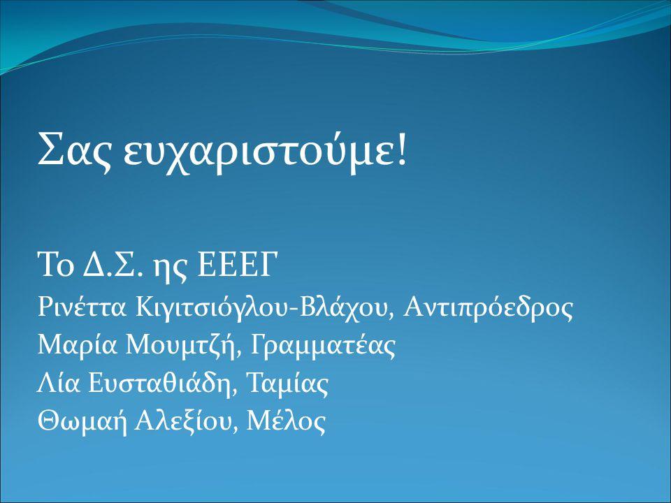 Σας ευχαριστούμε! To Δ.Σ. ης ΕΕΕΓ Ρινέττα Κιγιτσιόγλου-Βλάχου, Aντιπρόεδρος Μαρία Μουμτζή, Γραμματέας Λία Ευσταθιάδη, Ταμίας Θωμαή Αλεξίου, Μέλος