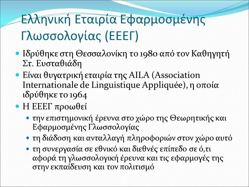 Ελληνική Εταιρία Εφαρμοσμένης Γλωσσολογίας (ΕΕΕΓ) Ιδρύθηκε στη Θεσσαλονίκη το 1980 από τον Καθηγητή Στ. Ευσταθιάδη Είναι θυγατρική εταιρία της AILA (A