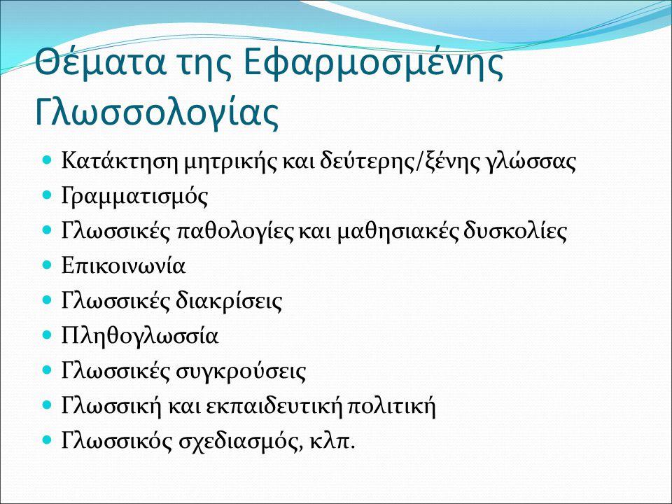 Θέματα της Εφαρμοσμένης Γλωσσολογίας Κατάκτηση μητρικής και δεύτερης/ξένης γλώσσας Γραμματισμός Γλωσσικές παθολογίες και μαθησιακές δυσκολίες Επικοινω