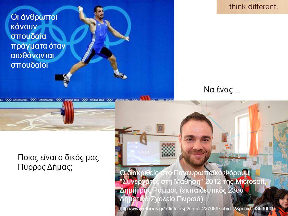 Οι άνθρωποι κάνουν σπουδαία πράγματα όταν αισθάνονται σπουδαίοι Ο διακριθείς στο Πανευρωπαϊκό Φόρουμ Συνεργάτες στη Μάθηση 2012 της Microsoft, Δημήτρης Ράμμος (εκπαιδευτικός 23ου Δημοτικό Σχολείο Πειραιά) http://www.ethnos.gr/article.asp catid=22768&subid=2&pubid=63636609 Ποιος είναι ο δικός μας Πύρρος Δήμας; Να ένας...
