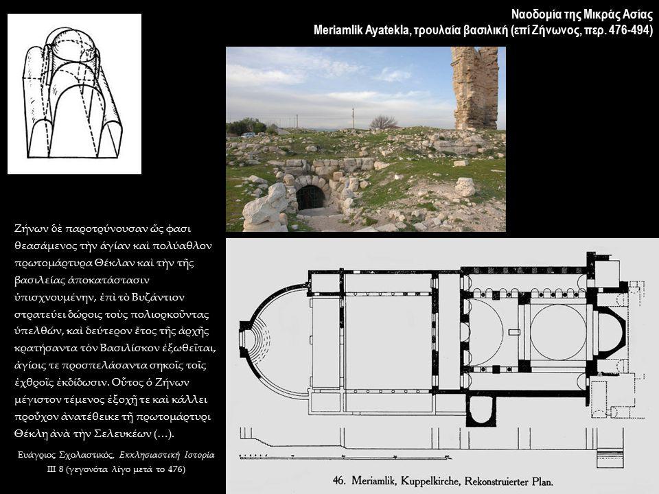 Ναοδομία της Μικράς Ασίας Meriamlik Ayatekla, τρουλαία βασιλική (επί Ζήνωνος, περ. 476-494) Ζήνων δὲ παροτρύνουσαν ὥς φασι θεασάμενος τὴν ἁγίαν καὶ πο