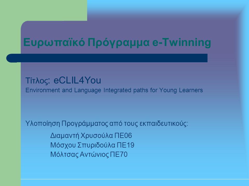 Ευρωπαϊκό Πρόγραμμα e-Twinning Τίτλος : eCLIL4You Environment and Language Integrated paths for Young Learners Υλοποίηση Προγράμματος από τους εκπαιδε