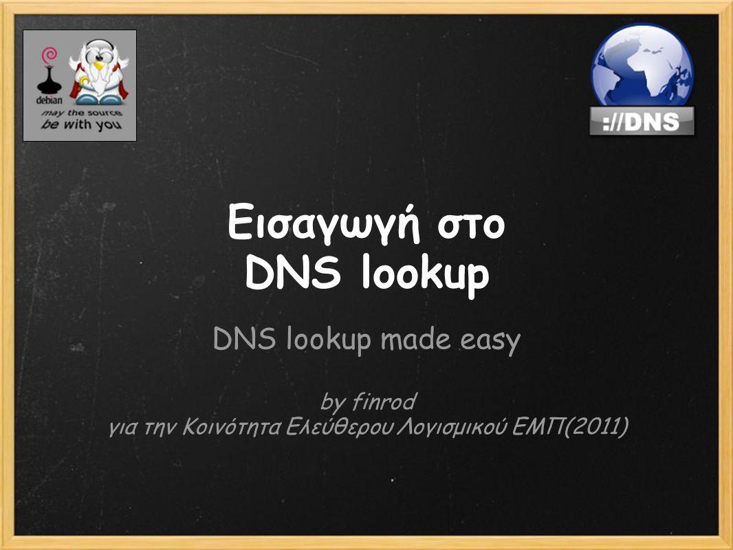 Εισαγωγή στο DNS lookup DNS lookup made easy by finrod για την Κοινότητα Ελεύθερου Λογισμικού ΕΜΠ(2011)